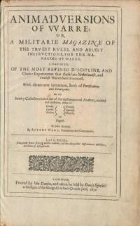 Animadversions of warre; or a militarie magazine of the truest rules, and ablest instructions, for the managing of warre : composed of the most refined discipline, and choice experiments that these late Netherlandish, and Swedish warres have produced. With divers new inventions, both of fortifications and strategems. As also sundry collections taken out of the most approved authors, ancient and moderne, either in greeke, latine, italian, french, spanish, dutch or english. In two books / by Robert Ward, gentleman and commander