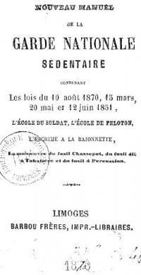 Nouveau manuel de la Garde Nationale sédentaire, contenant les lois des 10 août 1870, 15 mars, 20 mai et 12 juin 1850, l'école du soldat, l'école de peloton, la manœuvre du fusil Chassepot, du fusil dit à tabatière,du fusil à percussion.