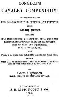 Congdon's Cavalry compendium: containing instructions for non-commissioned officers and privates in the cavalry service embracing full instructions in discipline, drill, care and management of horses, cleanliness, cooking, care of arms and equipments, target practice, etc. with Portions of the Cavalry Tactics that should be learned by every Cavalry Soldier together with all of the revised army regulations and articles of war that apply to enlisted men