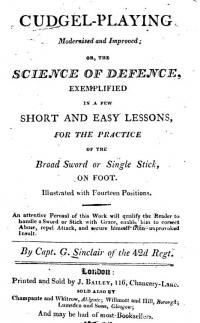 CUDGEL-PLAYING Modernized and Improved; OR, THE SCIENCE OF DEFENSE, EXEMPLIFIED IN A FEW SHORT AND EASY LESSONS, FOR THE PRACTICE OF THE Broad Sword or Single Stick, ON FOOT. Illustrated with Fourteen Positions.