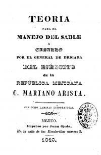 Teoría para el manejo del sable a caballo, con ocho láminas litográficas por el general de brigada del ejército de la República Mejicana C. Mariano Arista