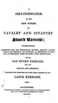 A self instructor of the new system of cavalry and infantry sword exercise: comprehending directions for preparatory motions, assaults, guards, attack and defence, and divisions, as performed on foot, also as performed when mounted, with instructions for the old sword exercise and its attack and defence: together with directions and some useful remarks on the Lance Exercise