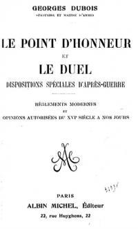 Le point d'honneur et le duel. Dispositions spéciales d'aprés guerre. Réglement modernes et opinions autorisée du XVIe siecle nos jours