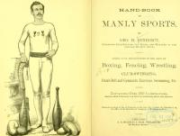 Handbook on manly sports. Giving full instruction in the arts of boxing, fencing, wrestling, club-swinging, dumb bell and gymnastic exercise, swimming, etc.