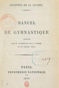 Manuel de gymnastique (gymnastique d'assouplissement et gymnastique appliquée, natation, boxe francaise, báton et canne); approuvé par M. le Ministre de la guerre, le 26 juillet 1877