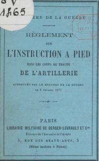 Règlement sur l'instruction à pied dans les corps de troupe de l'artillerie, approuvée par le ministre de la guerre le 6 février 1877
