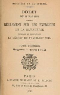 Décret du 31 mai 1882 portant règlement sur les exercices de la cavalerie, révisant et complétant le décret du 17 juillet 1876. Tome 1