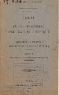 Projet de règlement général d'éducation physique. Quatrième partie : adaptations professionnelles. Titre 1, Education et instruction physiques militaires