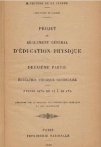 Projet de règlement général d'éducation physique. Deuxième partie. Education physique secondaire (jeunes gens de 13 à 18 ans)...