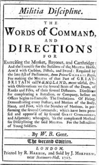 Militia discipline. : the words of command, and directions for exercising the musket, bayonet, and carthridge: and the exercise for the soldiers of the militia horse, Arm'd with Carbine, Pistols, and Sword: Required by the late Act of Parliament, Anno Primo Georgii Regis, For making the Militia of that Part of Great-Britain call'd England, more useful, &c. with Observations on the several Beats of the Drum, of Ranks and Files, of their several Distances. Directions for compleating a Battalion, or Company, before an Officer begins to Exercise. The Evolutions. Of Firing. Demonstrating every Posture, and Motion of the Body, Hand, and Foot, with the Number of Motions, in performing the several Commands ; which have been perused and approv'd of by several Great Commanders, and Adjutants ; who agree, 'tis the compleatest Method for Disciplining the said Militia. For the instruction of young soldiers
