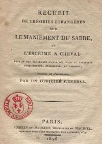 Recueil de théories étrangères sur le maniement du sabre, ou l'escrime de cheval : extrait des règlemens d'exercice pour la cavalerie autrichienne, prussienne, et hessoise