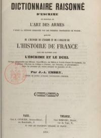 Dictionnaire raisonné d'escrime ou principes  de l'art des armes d'aprés la méthode enseignée par les premiers professeurs de France, précédé de l'histoire de l'escrime et de l'analyse de l'histoire de France dans ses rapports avec le duel.