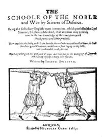 The Schoole of the Noble and Worthy Science of Defence Being the first of any English-mans invention, which professed the sayd science; So plainly described, that any man quickly come to the true knowledge of their weapons, with small paines and little practise. Then reade it advisedly and vse the benefit thereof when occasion shal serve, so shal thou be a good Common-wealth man, live happy to thy selfe, and comfortable to thy friend. Also many other good and profitable Precepts and Counsels for the managing of Quarrels and ordering thy selfe on many other matters.