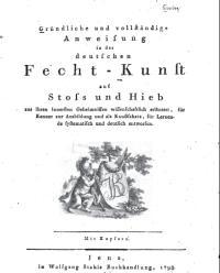 Gründliche und vollständige Anweisung in der deutschen Fechtkunst auf Stoß und Hieb aus ihren innersten Geheimnissen wissenschaftlich erläutert, fürKenner zur Ausbildung und als Kunstschatz, für Lernende systematisch und deutlich entworfen