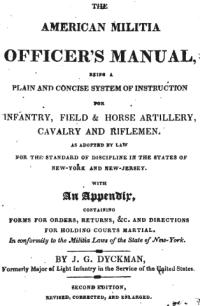 The American militia officer's manual, being a plain and concise system of instruction for infantry, field and horse artillery, cavalry and riflemen: As adopted by law for the standard of discipline in the states of New-York and New-Jersey. With an Appendix, Containing Forms for Orders, Returns &c. and Directions for Holding Courts Martial. In conformity to the Militia Laws of the State of New-York