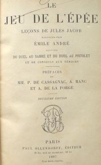 Le jeu de l'épée. Leçons de Jules Jacob rédigées par Emile André, suivies du duel au sabre et du duel au pistolet, et de conseils aux témoins. Préfaces de MM. P. de Cassagnac, A. Ranc et A. de la Forge