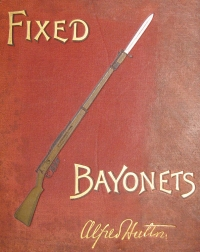 Fixed Bayonets: A Complete System of Fence for the British Magazine Rifle, Explaining the Use of Point, Edges and Butt, Both in Offence and Defence; Comprising Also a Glossary of English, French, and Italian Terms Common to the Art of Fencing, with a Bibliographical List of Works Affecting the Bayonet