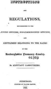 Instructions and regulations recommended to the junior officers, non-commissioned officers, and gentlemen belonging to the ranks of the Roxburghshire Yeomanry Cavalry