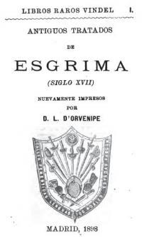 Antiguos Tratados de Esgrima (Siglo XVII) Nuevamente Impresos por D. L. D'Orvenipe