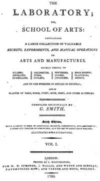 The laboratory; or, School of arts: containing a large collection of valuable secrets, experiments, and manual operations in arts and manufactures, highly useful to gilders, jewellers, enamellers, goldsmiths, dyers, cutlers, pewterers, joiners, japanners, book-binders, plasteres, artists and to the workers in metal in general and in plasters of paris, wood, ivory, bone, horn and other materials