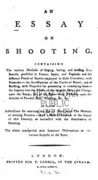 An Essay on shooting: containing the various methods of forging, boring, and dressing gun barrels