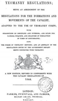 Yeomanry regulations, an abridgement of the regulations for the formations and movements of the cavalry adapted to the use of yeomanry corps with suggestions on discipline and interior; and rules for patrols, picquets, and measures of precaution in times of disturbance; also the forms of yeomanry returns; and an abstract of the regulations issued by the government departments connected with yeomanry