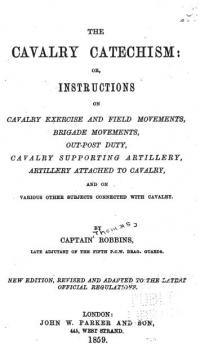 The cavalry catechism: or, instructions on cavalry exercise and field movements, brigade movements, out-post duty, cavalry supporting artillery, artillery attached to cavalry, and on various other subjects connected with cavalry