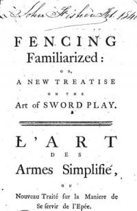 Fencing familiarized: or A new treatise on the art of sword play. Illustrated by elegant engravings, representing all the different attitudes on which the principles and grace of the art depend; painted from life, and executed in a most elegant and masterly manner