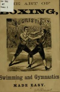The art of boxing, swimming and gymnastics made easy, giving complete and specific directions for acquiring the art of self-defence, swimming, and a large variety of gymnastic excercises enabling any one to become an expert boxer and athlete without the aid of a teacher